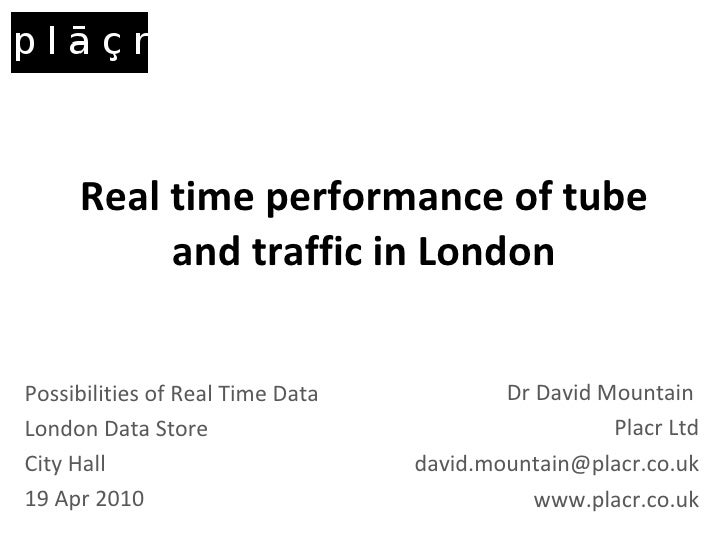 Real time performance of tube and traffic in London Dr David Mountain  Placr Ltd [email_address] www.placr.co.uk Possibili...