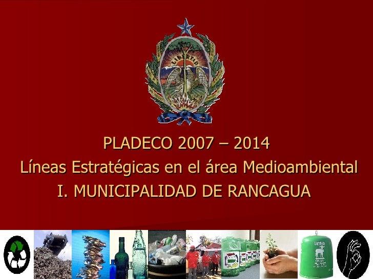 PLADECO 2007 – 2014 Líneas Estratégicas en el área Medioambiental I. MUNICIPALIDAD DE RANCAGUA