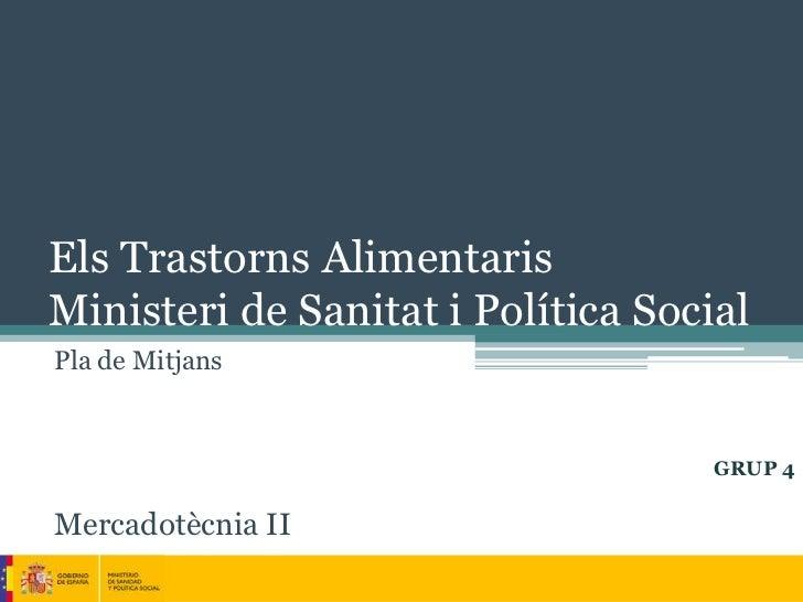 Els Trastorns AlimentarisMinisteri de Sanitat i Política SocialPla de Mitjans                                    GRUP 4Mer...