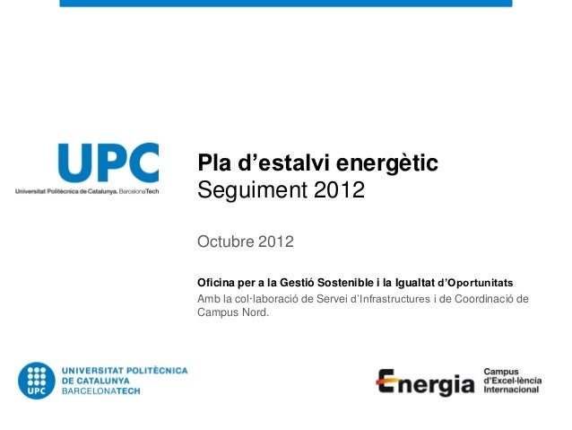 Pla d'estalvi energèticSeguiment 2012Octubre 2012Oficina per a la Gestió Sostenible i la Igualtat d'OportunitatsAmb la col...