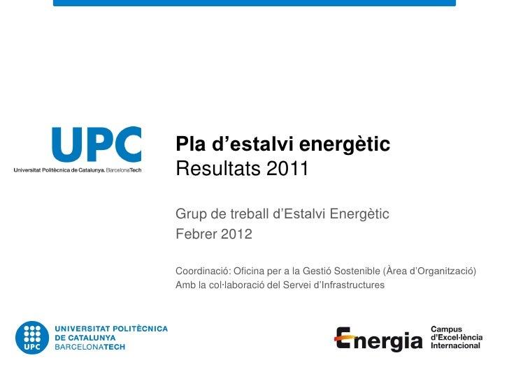 Pla d'estalvi energèticResultats 2011Grup de treball d'Estalvi EnergèticFebrer 2012Coordinació: Oficina per a la Gestió So...