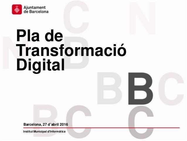 Pla de Transformació Digital Barcelona, 27 d'abril 2016 Institut Municipal d'Informàtica