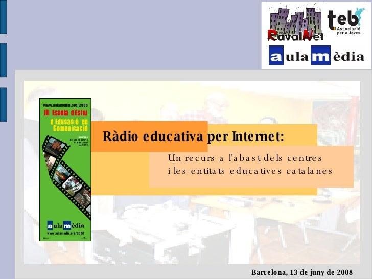 <ul><li>Ràdio educativa per Internet: </li></ul><ul><ul><ul><ul><li>Un recurs a l'abast dels centres </li></ul></ul></ul><...