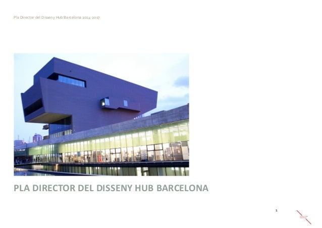 Pla Director del Disseny Hub Barcelona 2014-2017  1  PLA DIRECTOR DEL DISSENY HUB BARCELONA