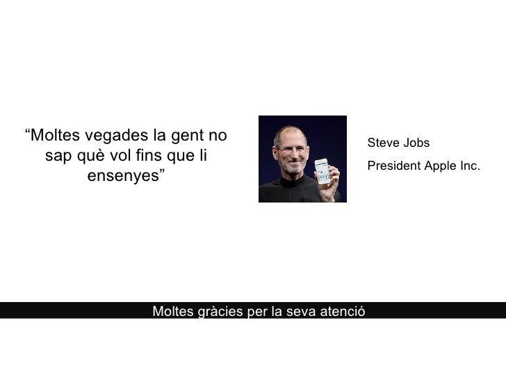 """Moltes gràcies per la seva atenció """" Moltes vegades la gent no sap què vol fins que li ensenyes"""" Steve Jobs  President App..."""