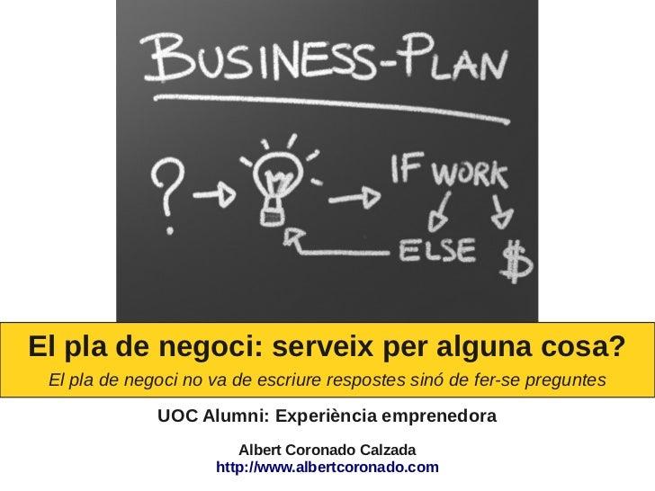 El pla de negoci: serveix per alguna cosa? El pla de negoci no va de escriure respostes sinó de fer-se preguntes          ...