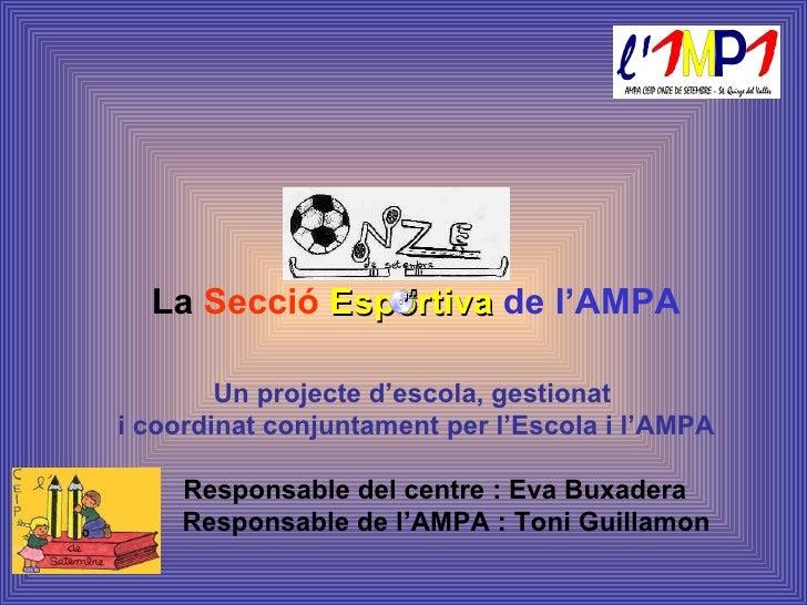 La  Secció  Esportiva   de l'AMPA Un projecte d'escola, gestionat  i coordinat conjuntament per l'Escola i l'AMPA Responsa...