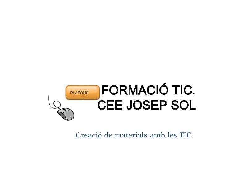 FORMACIÓ TIC.      CEE JOSEP SOL  Creació de materials amb les TIC