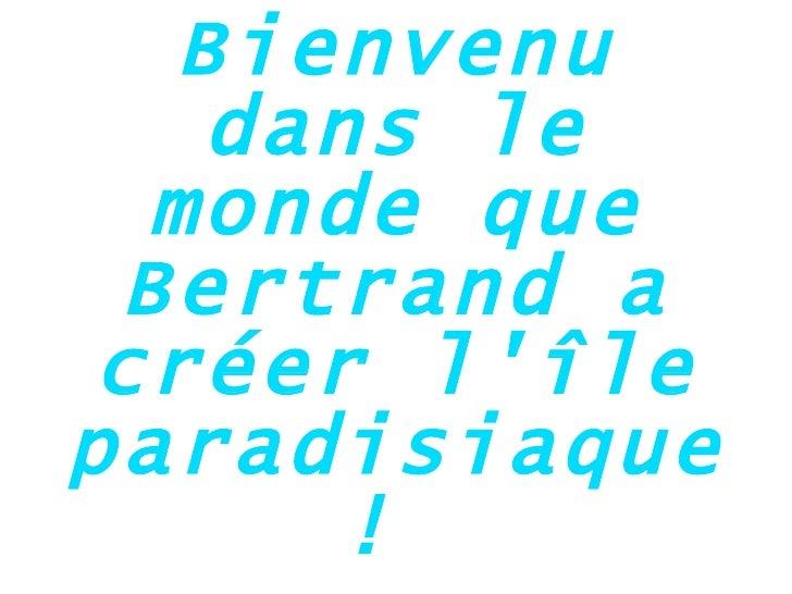Bienvenu dans le monde que Bertrand a créer l'île paradisiaque!