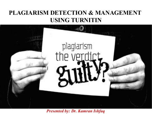 PLAGIARISM DETECTION & MANAGEMENT USING TURNITIN Presented by: Dr. Kamran Ishfaq