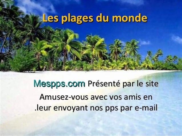 Les plages du mondeLes plages du monde Présenté par le sitePrésenté par le siteMespps.comMespps.com Amusez-vous avec vos a...