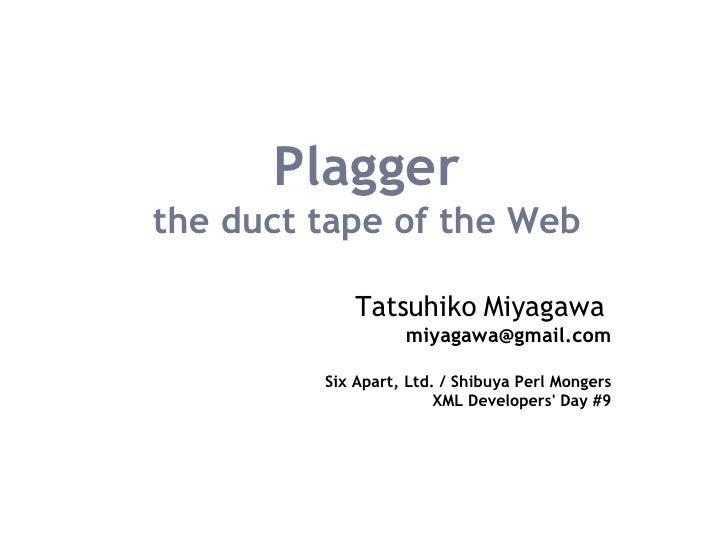 Plagger the duct tape of the Web Tatsuhiko Miyagawa   [email_address] Six Apart, Ltd. / Shibuya Perl Mongers XML Developer...