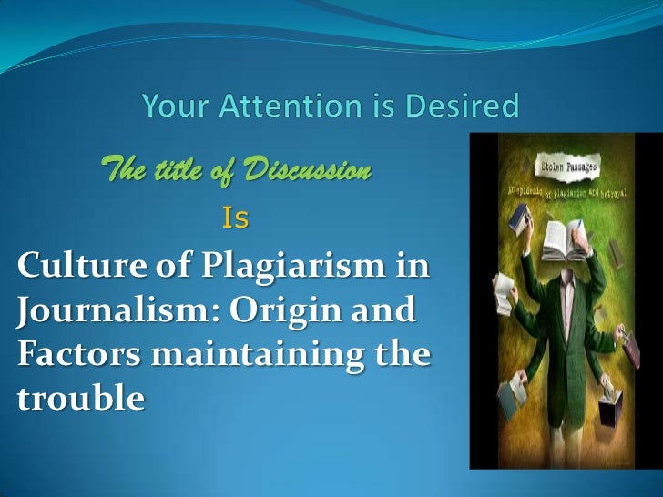 Your Attention is Desired<br />The title of Discussion<br />Is<br />Culture of Plagiarism in Journalism: Origin and Factor...