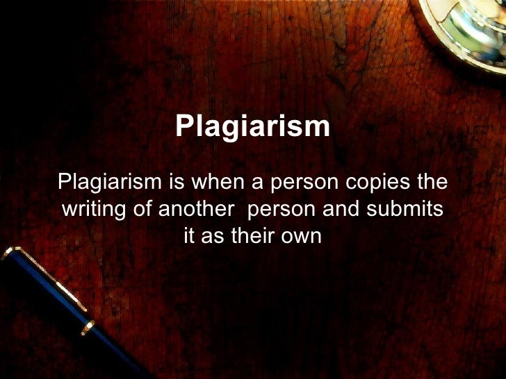 Plagiarism Plagiarism is when a person copies the writing of another  person and submits it as their own