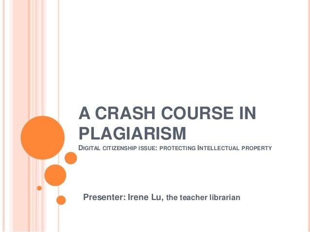 A CRASH COURSE INPLAGIARISMDIGITAL CITIZENSHIP ISSUE: PROTECTING INTELLECTUAL PROPERTYPresenter: Irene Lu, the teacher lib...