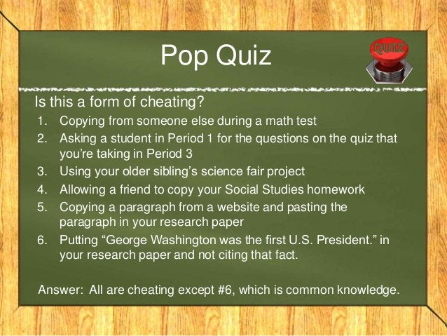 Pop Quiz Is this a form of cheating? 1. Copying from someone else during a math test 2. Asking a student in Period 1 for t...
