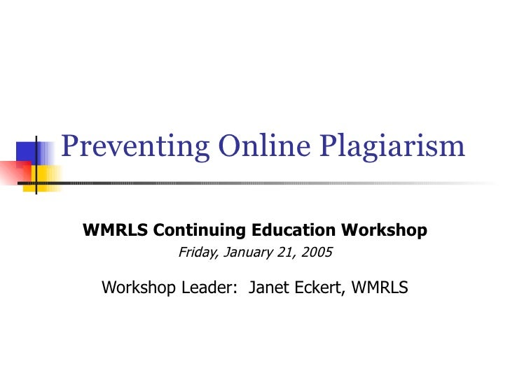 Preventing Online Plagiarism WMRLS Continuing Education Workshop Friday, January 21, 2005 Workshop Leader:  Janet Eckert, ...