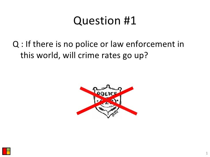 Question #1 <ul><li>Q : If there is no police or law enforcement in this world, will crime rates go up? </li></ul>