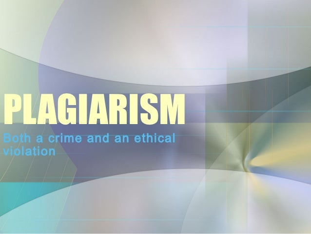 PLAGIARISMBoth a crime and an ethicalviolation