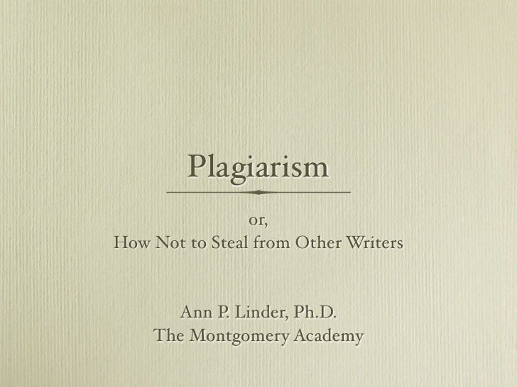 Plagiarism                 or, How Not to Steal from Other Writers         Ann P. Linder, Ph.D.     The Montgomery Academy