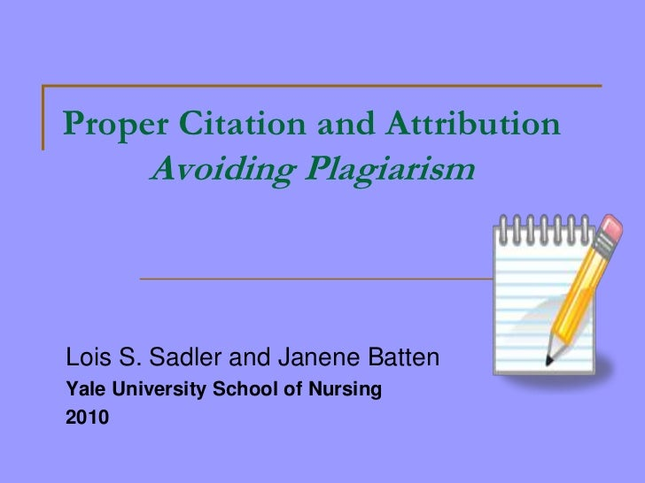 Proper Citation and Attribution        Avoiding PlagiarismLois S. Sadler and Janene BattenYale University School of Nursin...