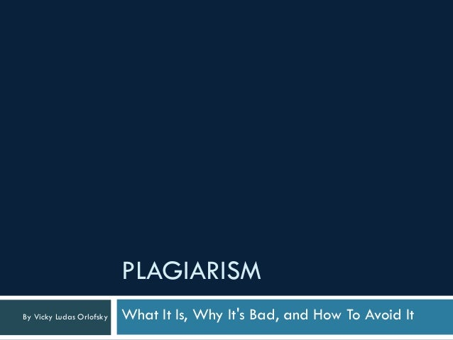 PLAGIARISMBy Vicky Ludas Orlofsky   What It Is, Why Its Bad, and How To Avoid It