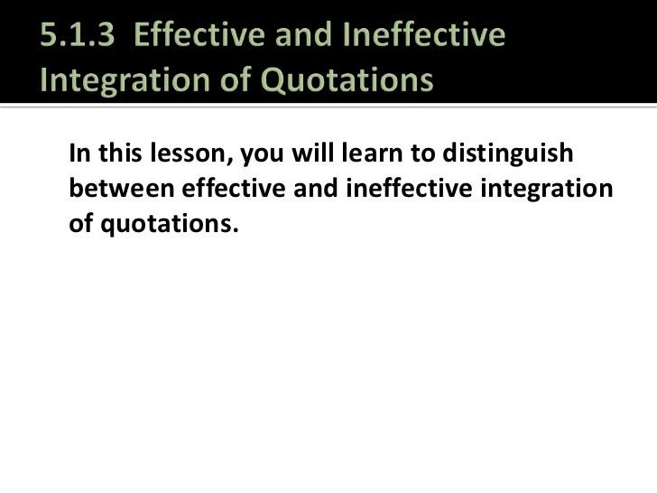 5.1.3  Effective and Ineffective Integration of Quotations<br />In this lesson, you will learn to distinguish between effe...
