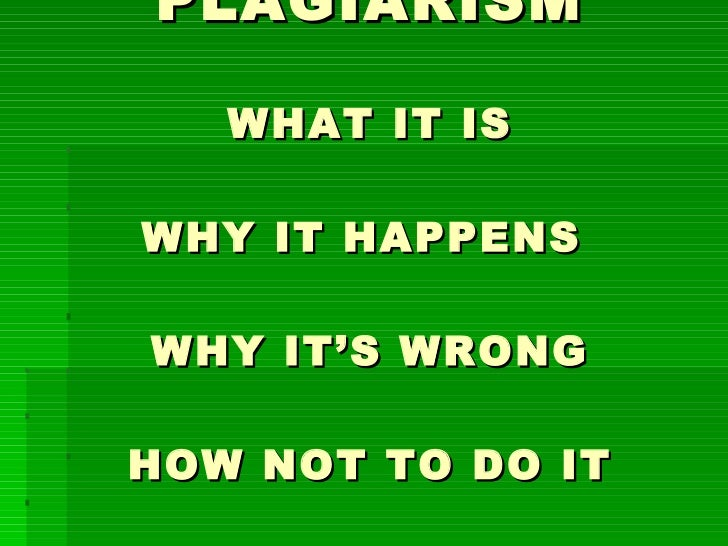 PLAGIARISM WHAT IT IS WHY IT HAPPENS  WHY IT'S WRONG HOW NOT TO DO IT
