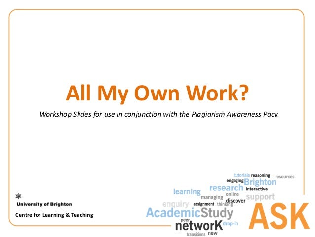 AllMyOwnWork?WorkshopSlidesforuseinconjunctionwiththePlagiarismAwarenessPackCentreforLearning&Teaching