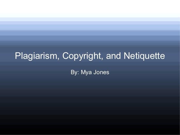 Plagiarism, Copyright, and Netiquette             By: Mya Jones