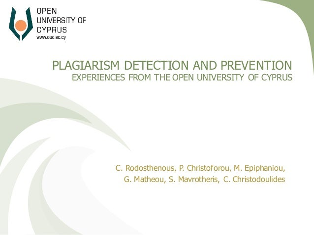 PLAGIARISM DETECTION AND PREVENTION EXPERIENCES FROM THE OPEN UNIVERSITY OF CYPRUS C. Rodosthenous, P. Christoforou, M. Ep...