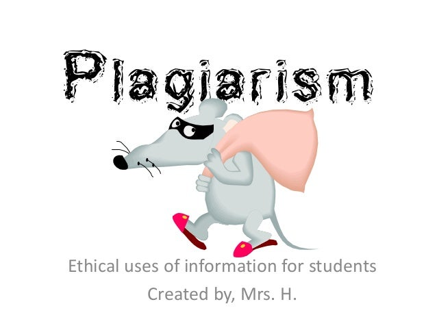Plagiarism Ethical uses of information for students Created by, Mrs. H.