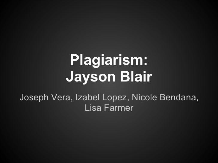 Plagiarism:          Jayson BlairJoseph Vera, Izabel Lopez, Nicole Bendana,               Lisa Farmer
