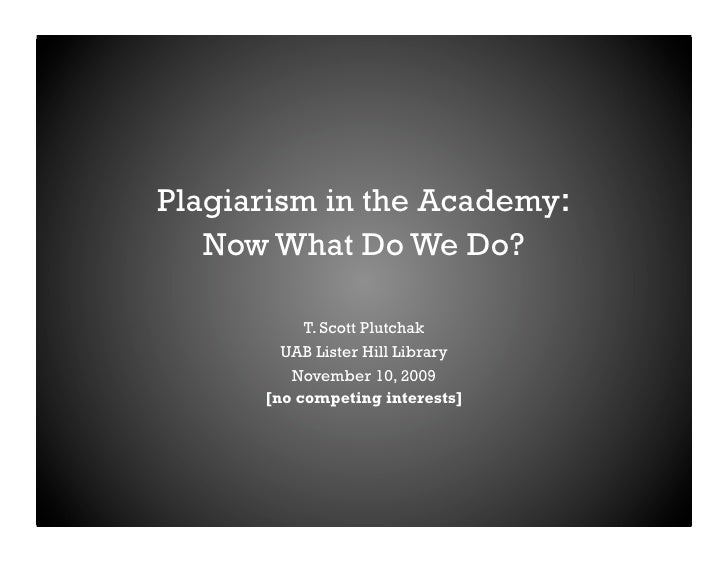 Plagiarism in the Academy:    Now What Do We Do?             T. Scott Plutchak         UAB Lister Hill Library          No...