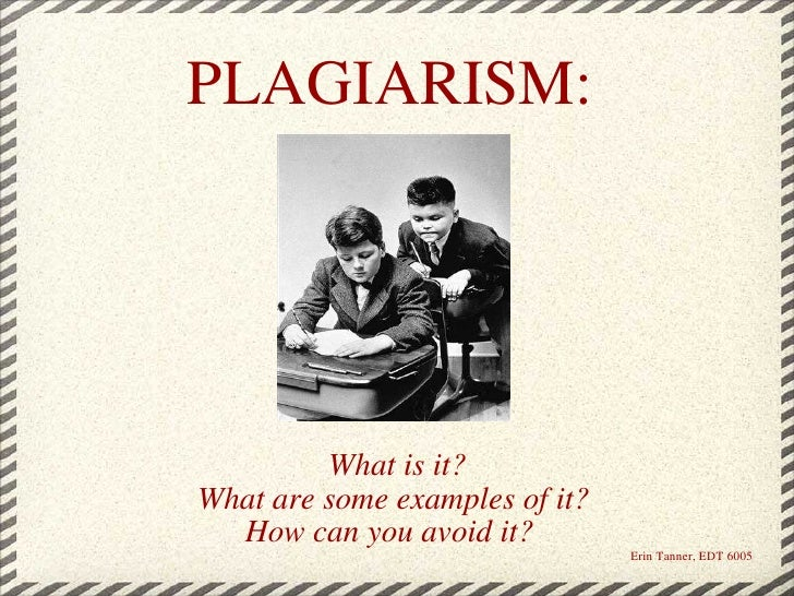 PLAGIARISM:   What is it? What are some examples of it?  How can you avoid it?    Erin Tanner, EDT 6005
