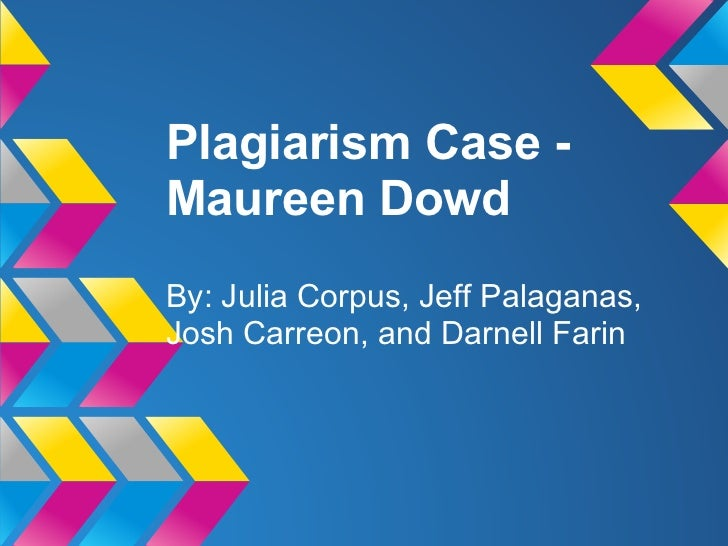 Plagiarism Case -Maureen DowdBy: Julia Corpus, Jeff Palaganas,Josh Carreon, and Darnell Farin