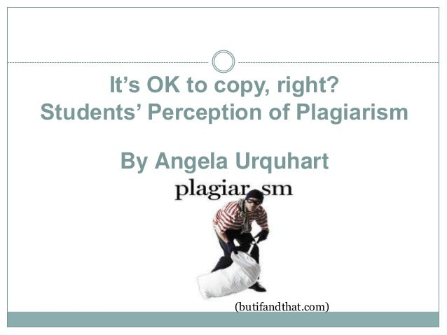 It's OK to copy, right?Students' Perception of PlagiarismBy Angela Urquhart(butifandthat.com)