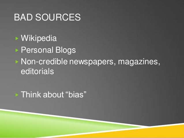 """BAD SOURCES ▶ Wikipedia ▶ Personal Blogs ▶ Non-credible newspapers, magazines, editorials ▶ Think about """"bias"""""""