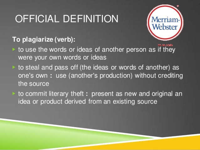 OFFICIAL DEFINITION To plagiarize (verb): ▶ to use the words or ideas of another person as if they were your own words or ...