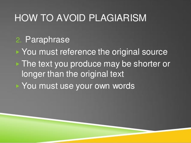 HOW TO AVOID PLAGIARISM 2. Paraphrase ▶ You must reference the original source ▶ The text you produce may be shorter or lo...