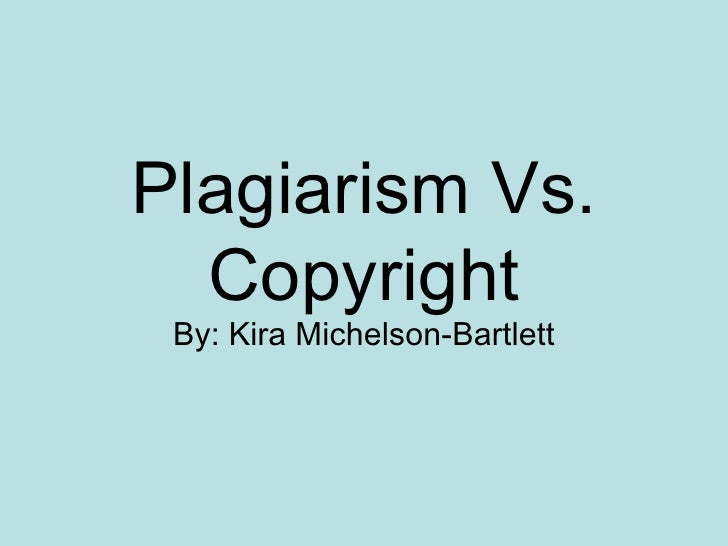 Plagiarism Vs. Copyright By: Kira Michelson-Bartlett