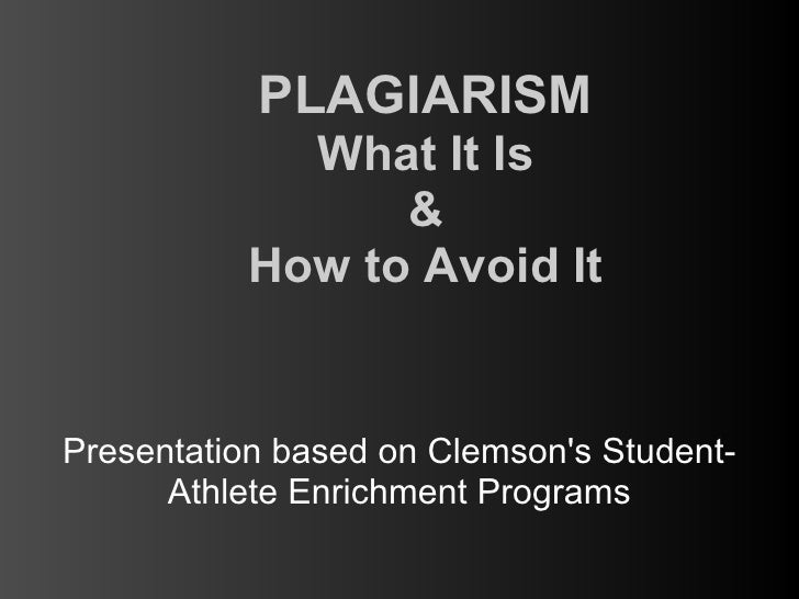 PLAGIARISM             What It Is                 &           How to Avoid ItPresentation based on Clemsons Student-      ...