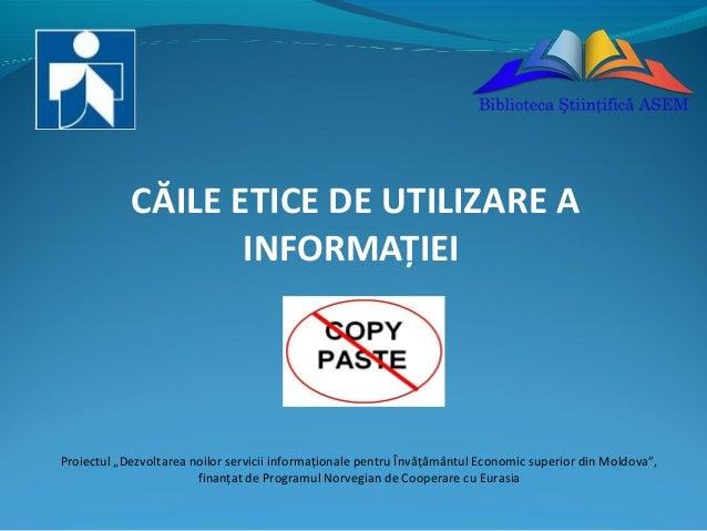 """CĂILE ETICE DE UTILIZARE A INFORMAŢIEI  Proiectul """"Dezvoltarea noilor servicii informaţionale pentru Învăţământul Economic..."""