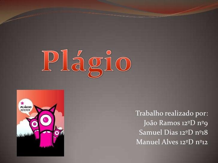 Plágio<br />Trabalho realizado por:<br />João Ramos 12ºD nº9<br />Samuel Dias 12ºD nº18<br />Manuel Alves 12ºD nº12<br />