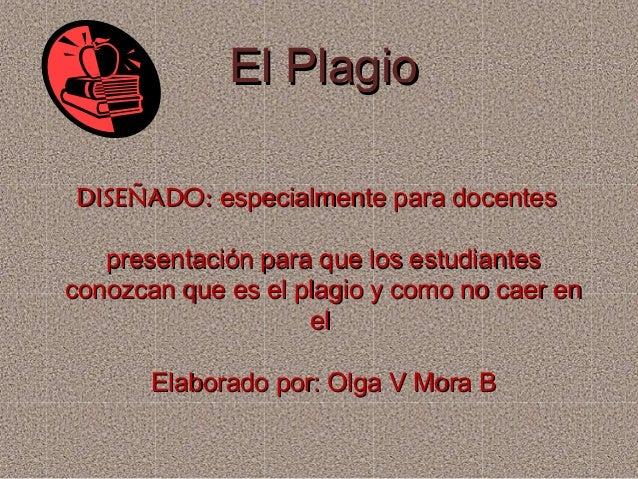 El PlagioEl Plagio DISEÑADO:DISEÑADO: especialmente para docentesespecialmente para docentes presentación para que los est...