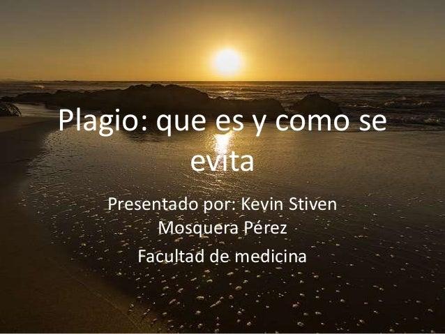 Plagio: que es y como se evita Presentado por: Kevin Stiven Mosquera Pérez Facultad de medicina