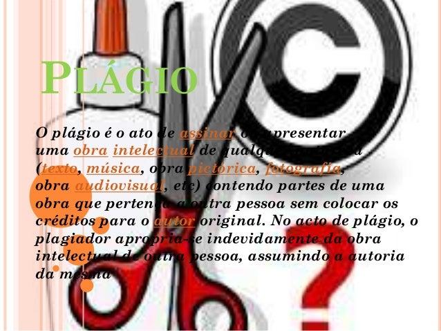 PLÁGIO O plágio é o ato de assinar ou apresentar uma obra intelectual de qualquer natureza (texto, música, obra pictórica,...