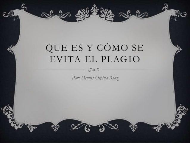 QUE ES Y CÓMO SE  EVITA EL PLAGIO  Por: Dennis Ospina Ruiz