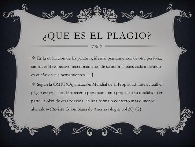 ¿QUE ES EL PLAGIO?   Es la utilización de las palabras, ideas o pensamientos de otra persona,  sin hacer el respectivo re...