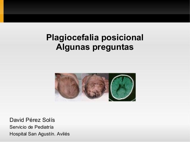 Plagiocefalia posicional                   Algunas preguntasDavid Pérez SolísServicio de PediatríaHospital San Agustín. Av...